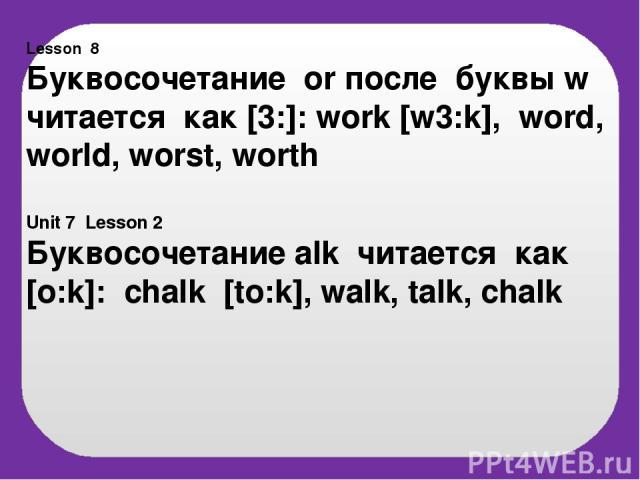 Lesson 8 Буквосочетание or после буквы w читается как [3:]: work [w3:k], word, world, worst, worth Unit 7 Lesson 2 Буквосочетание alk читается как [o:k]: chalk [to:k], walk, talk, chalk