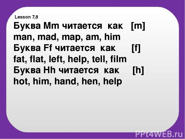 Lesson 7,8 Буква Mm читается как [m] man, mad, map, am, him Буква Ff читается как [f] fat, flat, left, help, tell, film Буква Hh читается как [h] hot, him, hand, hen, help