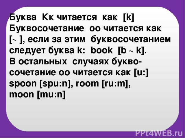 Буква Кк читается как [k] Буквосочетание оо читается как [℧], если за этим буквосочетанием следует буква k: book [b ℧k]. В остальных случаях букво-сочетание оо читается как [u:] spoon [spu:n], room [ru:m], moon [mu:n]
