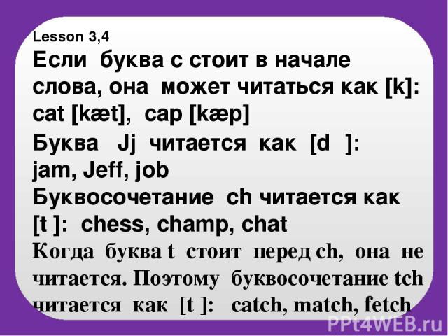 Lesson 3,4 Если буква с стоит в начале слова, она может читaться как [k]: cat [kæt], cap [kæp] Буква Jj читается как [d℥]: jam, Jeff, job Буквосочетание ch читается как [t ]: chess, champ, chat Когда буква t стоит перед ch, она не читается. Поэтому …