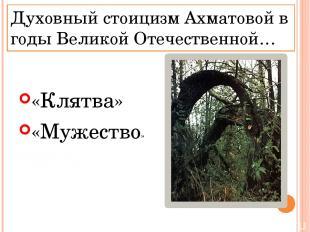 Духовный стоицизм Ахматовой в годы Великой Отечественной… «Клятва» «Мужество»