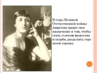 В годы Великой Отечественной войны Ахматова видит свое назначение в том, чтобы с