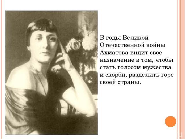 В годы Великой Отечественной войны Ахматова видит свое назначение в том, чтобы стать голосом мужества и скорби, разделить горе своей страны.