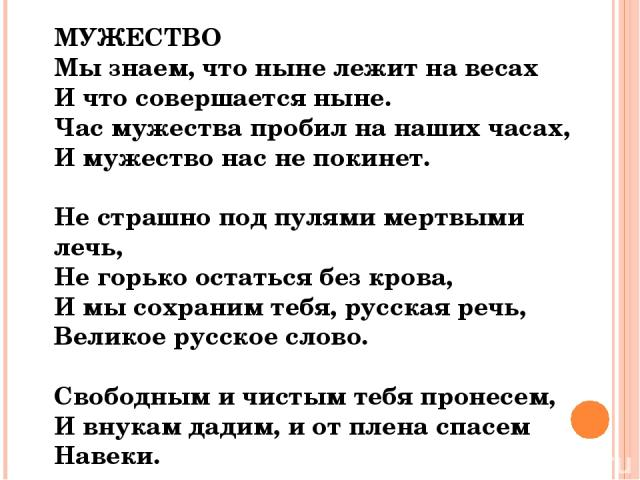 МУЖЕСТВО Мы знаем, что ныне лежит на весах И что совершается ныне. Час мужества пробил на наших часах, И мужество нас не покинет. Не страшно под пулями мертвыми лечь, Не горько остаться без крова, И мы сохраним тебя, русская речь, Великое русское сл…