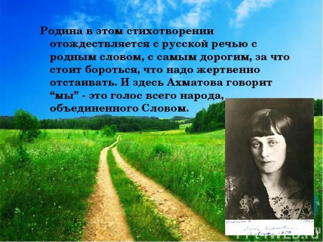 """Родина в этом стихотворении отождествляется с русской речью с родным словом, с самым дорогим, за что стоит бороться, что надо жертвенно отстаивать. И здесь Ахматова говорит """"мы"""" - это голос всего народа, объединенного Словом."""