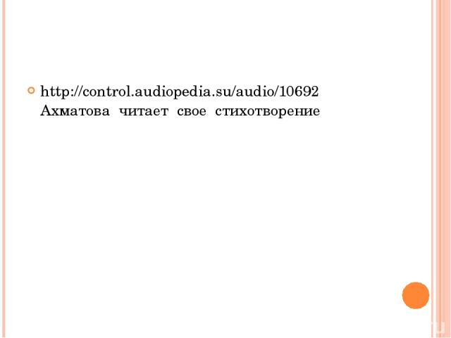 http://control.audiopedia.su/audio/10692 Ахматова читает свое стихотворение