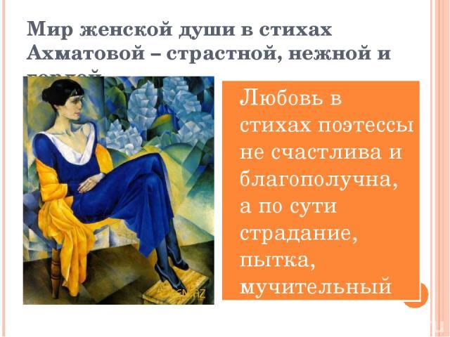 Мир женской души в стихах Ахматовой – страстной, нежной и гордой. Любовь в стихах поэтессы не счастлива и благополучна, а по сути страдание, пытка, мучительный излом души.