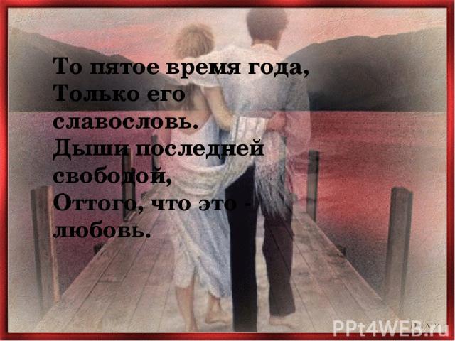 То пятое время года, Только его славословь. Дыши последней свободой, Оттого, что это - любовь.