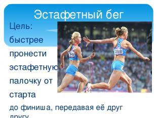 Цель: быстрее пронести эстафетную палочку от старта до финиша, передавая её друг