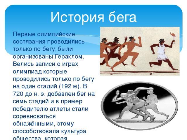 Первые олимпийские состязания проводились только по бегу, были организованы Гераклом. Велись записи о играх олимпиад которые проводились только по бегу на один стадий (192 м). В 720 до н. э. добавлен бег на семь стадий и в пример победителю атлеты с…