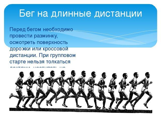 Перед бегом необходимо провести разминку, осмотреть поверхность дорожки или кроссовой дистанции. При групповом старте нельзя толкаться локтями, наступать на пятки. Бег на длинные дистанции