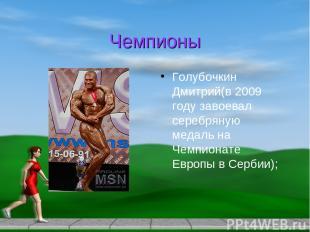 Чемпионы Голубочкин Дмитрий(в 2009 году завоевал серебряную медаль на Чемпионате