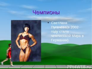 Чемпионы Светлана Пугачёва(в 2002 году стала чемпионкой Мира в Германии).