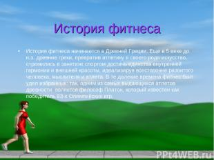 История фитнеса История фитнеса начинается в Древней Греции. Еще в 5 веке до н.э