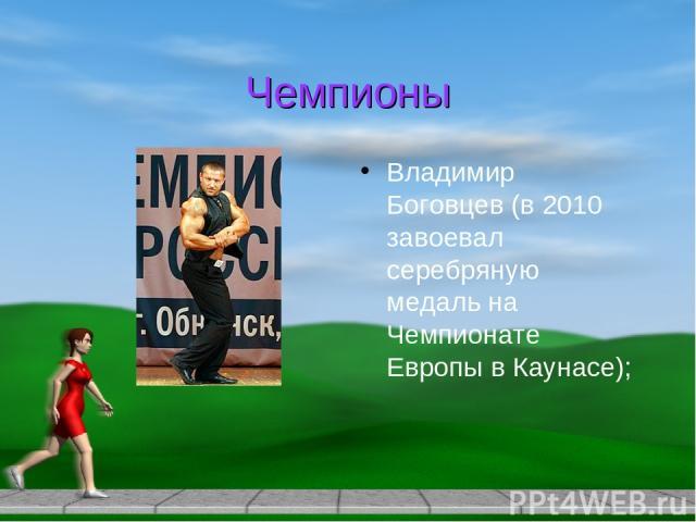 Чемпионы Владимир Боговцев (в 2010 завоевал серебряную медаль на Чемпионате Европы в Каунасе);
