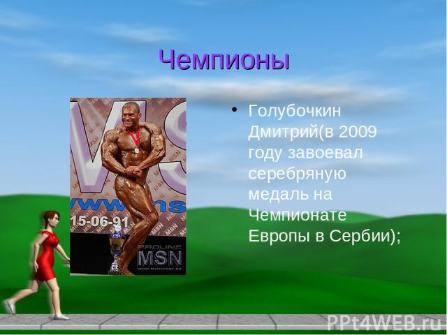 Чемпионы Голубочкин Дмитрий(в 2009 году завоевал серебряную медаль на Чемпионате Европы в Сербии);