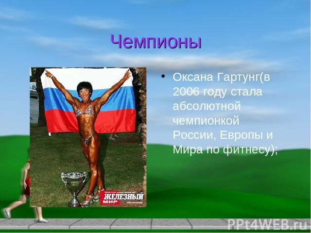 Чемпионы Оксана Гартунг(в 2006 году стала абсолютной чемпионкой России, Европы и Мира по фитнесу);