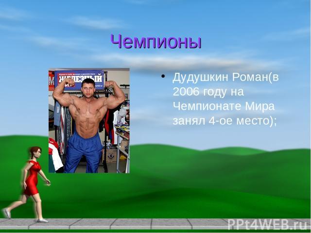 Чемпионы Дудушкин Роман(в 2006 году на Чемпионате Мира занял 4-ое место);