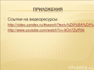 Ссылки на видеоресурсы: http://video.yandex.ru/#search?text=%D0%BA%D0%BE%D1%80%D