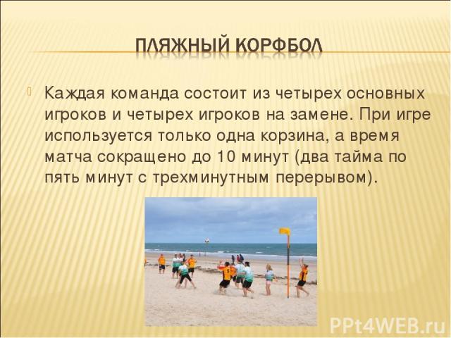 Каждая команда состоит из четырех основных игроков и четырех игроков на замене. При игре используется только одна корзина, а время матча сокращено до 10 минут (два тайма по пять минут с трехминутным перерывом).