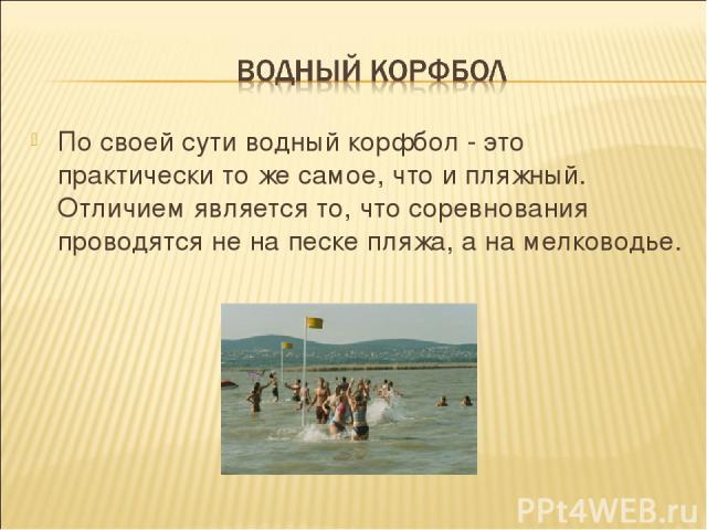 По своей сути водный корфбол - это практически то же самое, что и пляжный. Отличием является то, что соревнования проводятся не на песке пляжа, а на мелководье.
