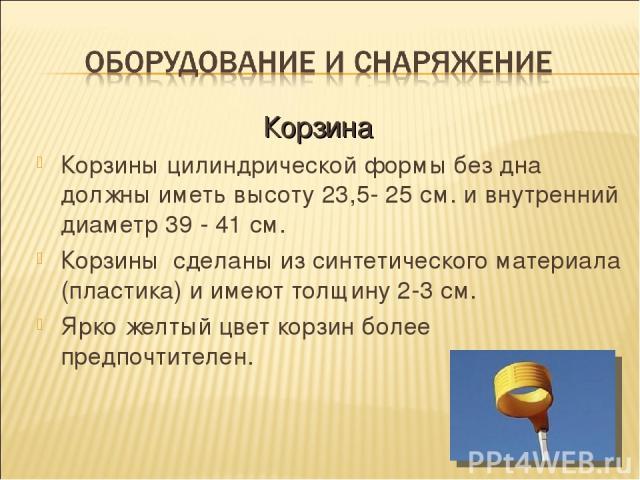 Корзины цилиндрической формы без дна должны иметь высоту 23,5- 25 см. и внутренний диаметр 39 - 41 см. Корзины сделаны из синтетического материала (пластика) и имеют толщину 2-3 см. Ярко желтый цвет корзин более предпочтителен. Корзина