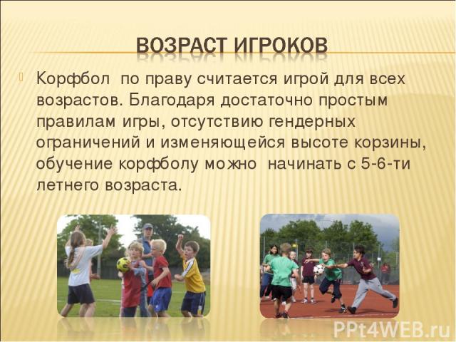 Корфбол по праву считается игрой для всех возрастов. Благодаря достаточно простым правилам игры, отсутствию гендерных ограничений и изменяющейся высоте корзины, обучение корфболу можно начинать с 5-6-ти летнего возраста.