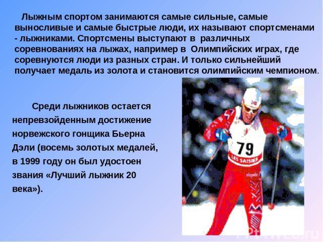 Лыжным спортом занимаются самые сильные, самые выносливые и самые быстрые люди, их называют спортсменами - лыжниками. Спортсмены выступают в различных соревнованиях на лыжах, например в Олимпийских играх, где соревнуются люди из разных стран. И толь…