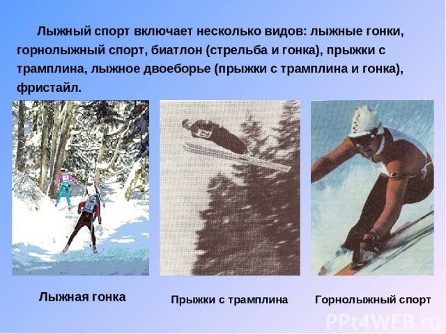 Лыжный спорт включает несколько видов: лыжные гонки, горнолыжный спорт, биатлон (стрельба и гонка), прыжки с трамплина, лыжное двоеборье (прыжки с трамплина и гонка), фристайл. Лыжная гонка Прыжки с трамплина Горнолыжный спорт