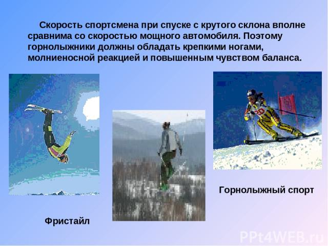 Фристайл Горнолыжный спорт Скорость спортсмена при спуске с крутого склона вполне сравнима со скоростью мощного автомобиля. Поэтому горнолыжники должны обладать крепкими ногами, молниеносной реакцией и повышенным чувством баланса.
