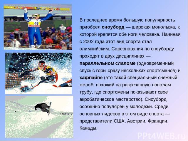 В последнее время большую популярность приобрел сноуборд — широкая монолыжа, к которой крепятся обе ноги человека. Начиная с 2002 года этот вид спорта стал олимпийским. Соревнования по сноуборду проходят в двух дисциплинах — параллельном слаломе (од…