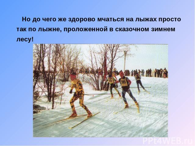 Но до чего же здорово мчаться на лыжах просто так по лыжне, проложенной в сказочном зимнем лесу!