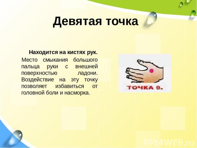 Девятая точка Находится на кистях рук. Место смыкания большого пальца руки с внешней поверхностью ладони. Воздействие на эту точку позволяет избавиться от головной боли и насморка.