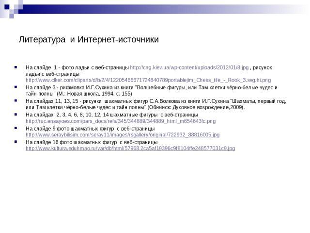 Литература и Интернет-источники На слайде 1 - фото ладьи с веб-страницыhttp://cng.kiev.ua/wp-content/uploads/2012/01/8.jpg , рисунок ладьи с веб-страницы http://www.clker.com/cliparts/d/b/2/4/12205466671724840789portablejim_Chess_tile_-_Rook_3.svg.…