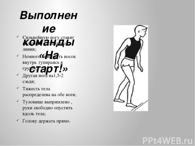 Выполнение команды «На старт!» Сильнейшую ногу ставят вплотную к стартовой линии; Немного повернуть носок внутрь (упираясь в грунт); Другая нога на1,5-2 сзади; Тяжесть тела распределена на обе ноги; Туловище выпрямлено , руки свободно опустить вдоль…