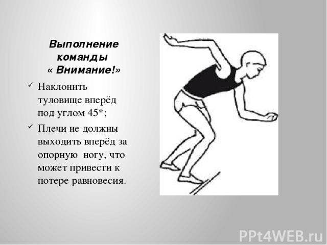 Выполнение команды « Внимание!» Наклонить туловище вперёд под углом 45*; Плечи не должны выходить вперёд за опорную ногу, что может привести к потере равновесия.