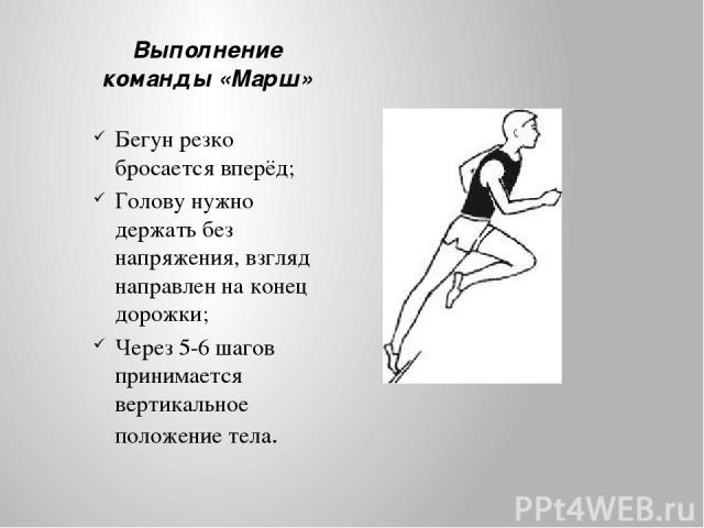 Выполнение команды «Марш» Бегун резко бросается вперёд; Голову нужно держать без напряжения, взгляд направлен на конец дорожки; Через 5-6 шагов принимается вертикальное положение тела.