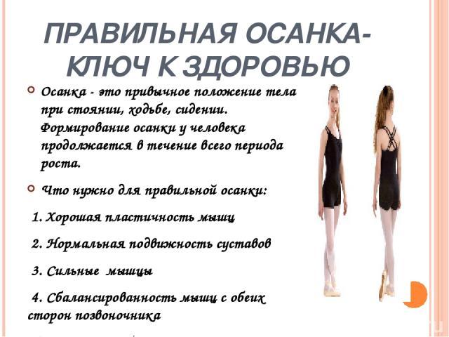 Признаки правильной осанки: голова приподнята, грудная клетка развернута, плечи - на одном уровне; если смотреть сзади, голова, шея и позвоночник составляют прямую вертикальную линию; если смотреть сбоку, позвоночник имеет небольшие углубления в шей…
