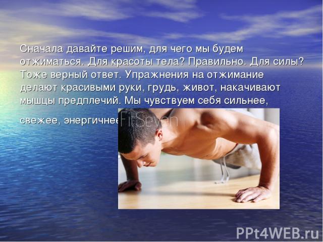 Сначала давайте решим, для чего мы будем отжиматься. Для красоты тела? Правильно. Для силы? Тоже верный ответ. Упражнения на отжимание делают красивыми руки, грудь, живот, накачивают мышцы предплечий. Мы чувствуем себя сильнее, свежее, энергичнее.
