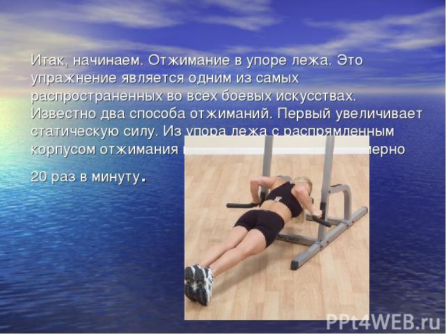 Итак, начинаем. Отжимание в упоре лежа. Это упражнение является одним из самых распространенных во всех боевых искусствах. Известно два способа отжиманий. Первый увеличивает статическую силу. Из упора лежа с распрямленным корпусом отжимания выполняю…