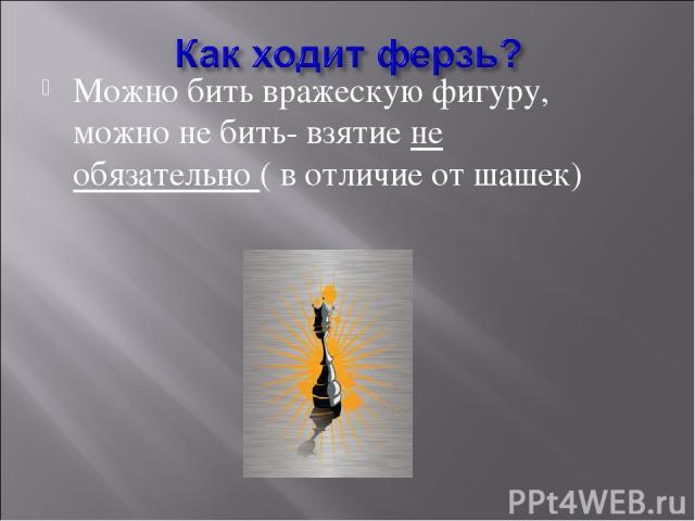 Можно бить вражескую фигуру, можно не бить- взятие не обязательно ( в отличие от шашек)