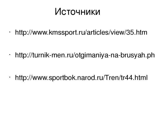 Источники http://www.kmssport.ru/articles/view/35.htm http://turnik-men.ru/otgimaniya-na-brusyah.php http://www.sportbok.narod.ru/Tren/tr44.html