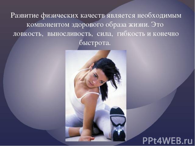 Развитие физических качеств является необходимым компонентом здорового образа жизни. Это ловкость, выносливость, сила, гибкость и конечно быстрота.