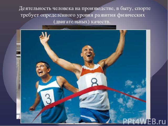 Деятельность человека на производстве, в быту, спорте требует определённого уровня развития физических (двигательных) качеств.