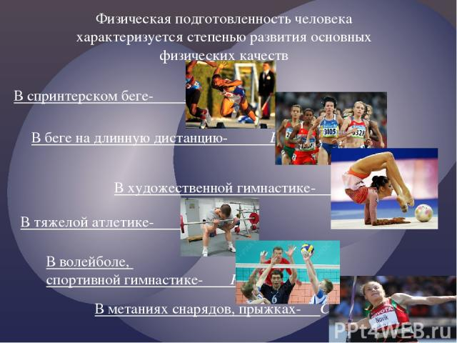 Физическая подготовленность человека характеризуется степенью развития основных физических качеств В спринтерском беге- Быстрота В беге на длинную дистанцию- Выносливость В художественной гимнастике- Гибкость В тяжелой атлетике- Сила В волейболе, сп…