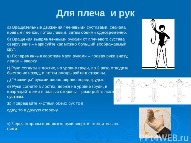 Для плеча и рук а) Вращательные движения плечевыми суставами, сначала правым плечом, потом левым, затем обеими одновременно. б) Вращения выпрямленными руками от плечевого сустава сверху вниз – нарисуйте как можно больший воображаемый круг. в) Попере…