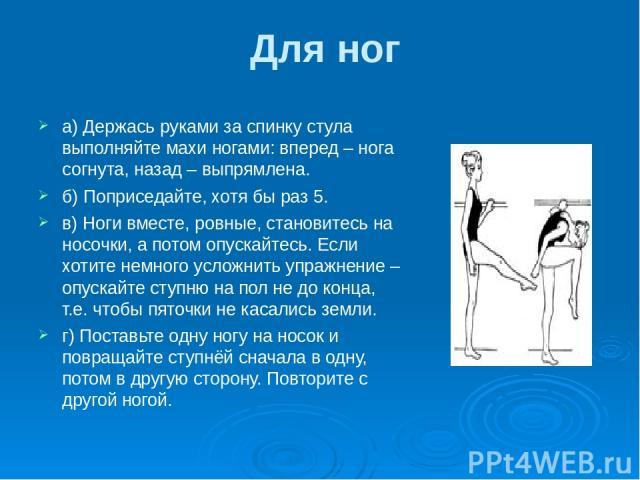Для ног а) Держась руками за спинку стула выполняйте махи ногами: вперед – нога согнута, назад – выпрямлена. б) Поприседайте, хотя бы раз 5. в) Ноги вместе, ровные, становитесь на носочки, а потом опускайтесь. Если хотите немного усложнить упражнени…