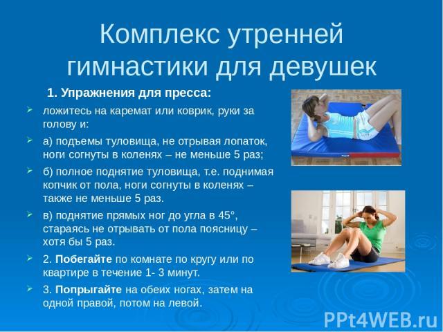 Комплекс утренней гимнастики для девушек 1. Упражнения для пресса: ложитесь на каремат или коврик, руки за голову и: а) подъемы туловища, не отрывая лопаток, ноги согнуты в коленях – не меньше 5 раз; б) полное поднятие туловища, т.е. поднимая копчик…