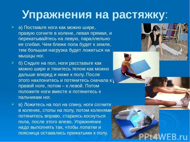 Упражнения на растяжку: а) Поставьте ноги как можно шире, правую согните в колене, левая прямая, и перекатывайтесь на левую, параллельно ее сгибая. Чем ближе попа будет к земле, тем большая нагрузка будет ложиться на мышцы ног. б) Сядьте на пол, ног…