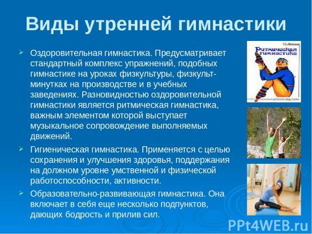 Виды утренней гимнастики Оздоровительная гимнастика. Предусматривает стандартный комплекс упражнений, подобных гимнастике на уроках физкультуры, физкульт-минутках на производстве и в учебных заведениях. Разновидностью оздоровительной гимнастики явля…